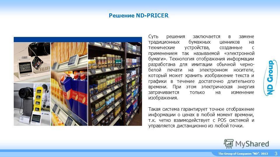 The Group of Companies ND, 2013 Решение ND-PRICER 3 Суть решения заключается в замене традиционных бумажных ценников на технические устройства, созданные с применением так называемой «электронной бумаги». Технология отображения информации разработана
