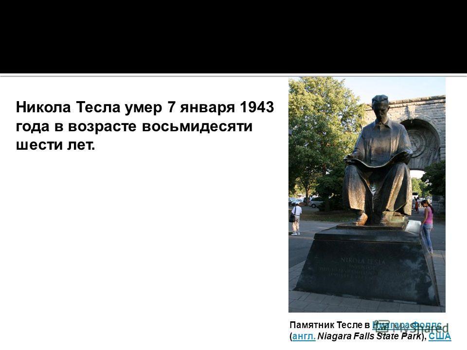 Никола Тесла умер 7 января 1943 года в возрасте восьмидесяти шести лет. Памятник Тесле в Ниагара Фоллс Ниагара Фоллс (англ. Niagara Falls State Park), СШАангл.США