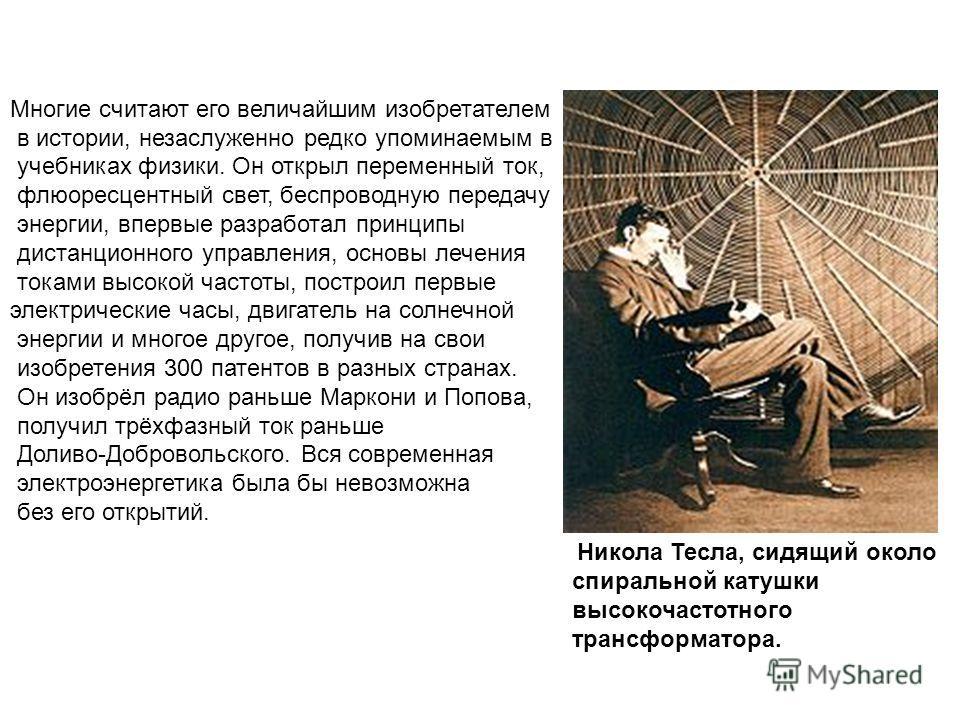 Никола Тесла, сидящий около спиральной катушки высокочастотного трансформатора. Многие считают его величайшим изобретателем в истории, незаслуженно редко упоминаемым в учебниках физики. Он открыл переменный ток, флюоресцентный свет, беспроводную пере