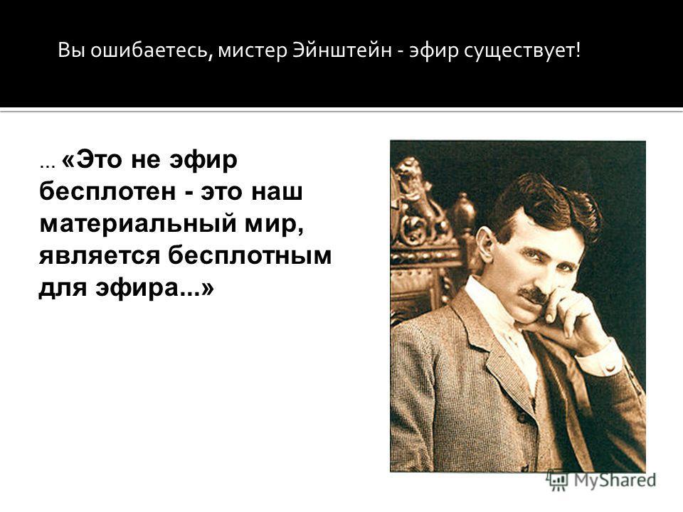 Вы ошибаетесь, мистер Эйнштейн - эфир существует! … «Это не эфир бесплотен - это наш материальный мир, является бесплотным для эфира...»