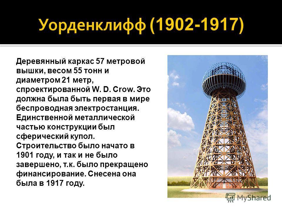 Деревянный каркас 57 метровой вышки, весом 55 тонн и диаметром 21 метр, спроектированной W. D. Crow. Это должна была быть первая в мире беспроводная электростанция. Единственной металлической частью конструкции был сферический купол. Строительство бы