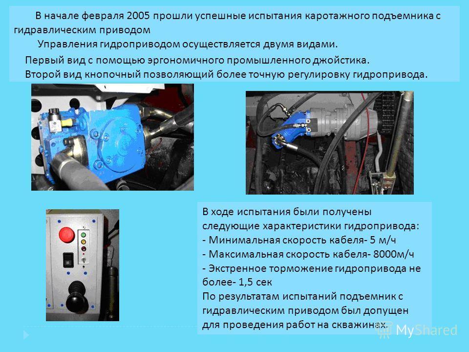 В начале февраля 2005 прошли успешные испытания каротажного подъемника с гидравлическим приводом Управления гидроприводом осуществляется двумя видами. Первый вид с помощью эргономичного промышленного джойстика. Второй вид кнопочный позволяющий более