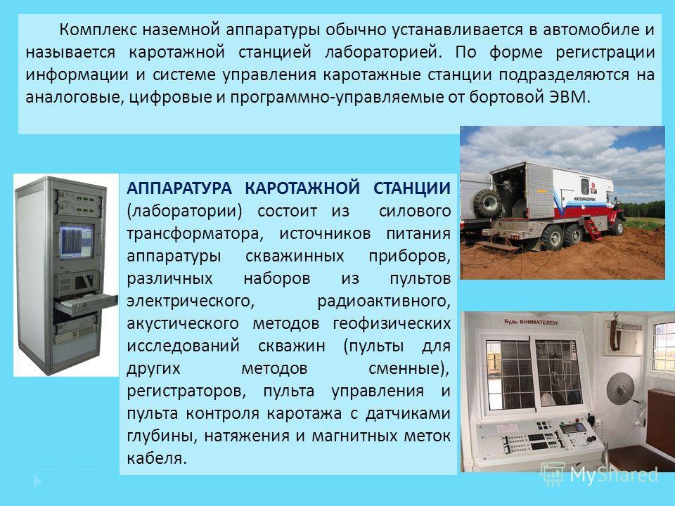 Комплекс наземной аппаратуры обычно устанавливается в автомобиле и называется каротажной станцией лабораторией. По форме регистрации информации и системе управления каротажные станции подразделяются на аналоговые, цифровые и программно - управляемые