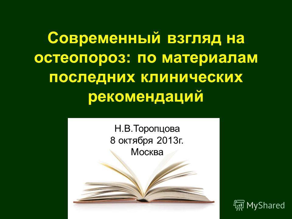 Современный взгляд на остеопороз: по материалам последних клинических рекомендаций Н.В.Торопцова 8 октября 2013 г. Москва