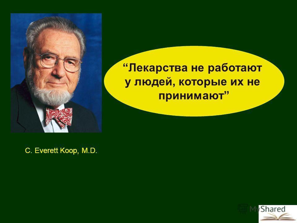 Лекарства не работают у людей, которые их не принимают C. Everett Koop, M.D.