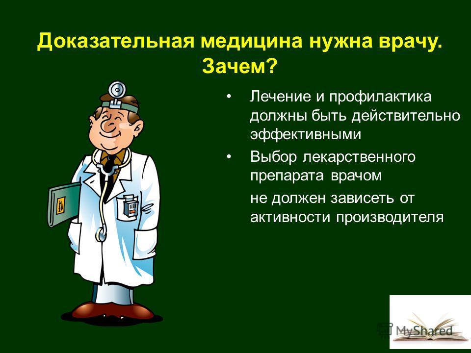 Доказательная медицина нужна врачу. Зачем? Лечение и профилактика должны быть действительно эффективными Выбор лекарственного препарата врачом не должен зависеть от активности производителя