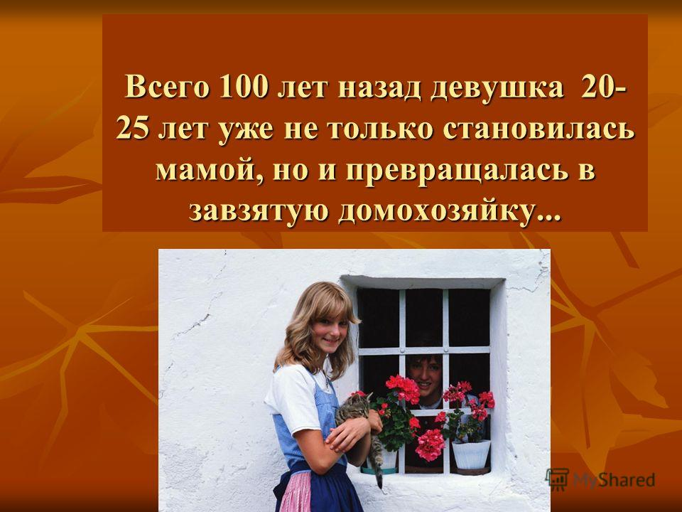 Всего 100 лет назад девушка 20- 25 лет уже не только становилась мамой, но и превращалась в завзятую домохозяйку...
