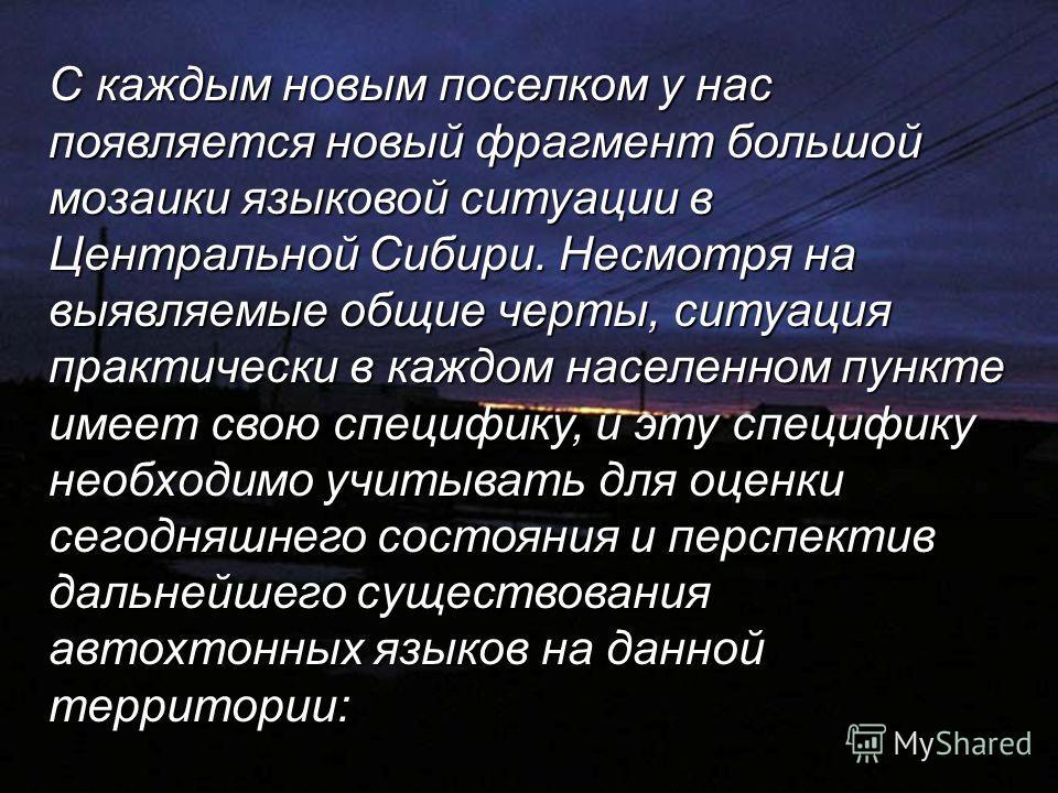 С каждым новым поселком у нас появляется новый фрагмент большой мозаики языковой ситуации в Центральной Сибири. Несмотря на выявляемые общие черты, ситуация практически в каждом населенном пункте имеет свою специфику, и эту специфику необходимо учиты
