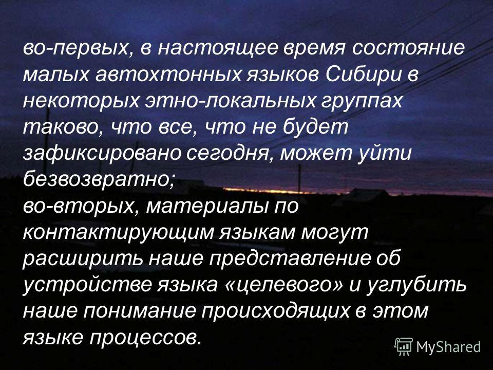 во-первых, в настоящее время состояние малых автохтонных языков Сибири в некоторых этно-локальных группах таково, что все, что не будет зафиксировано сегодня, может уйти безвозвратно; во-вторых, материалы по контактирующим языкам могут расширить наше