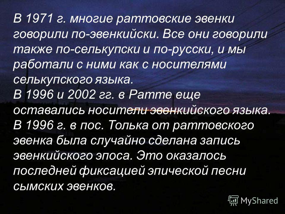 В 1971 г. многие раттовские эвенки говорили по-эвенкийски. Все они говорили также по-селькупски и по-русски, и мы работали с ними как с носителями селькупского языка. В 1996 и 2002 гг. в Ратте еще оставались носители эвенкийского языка. В 1996 г. в п
