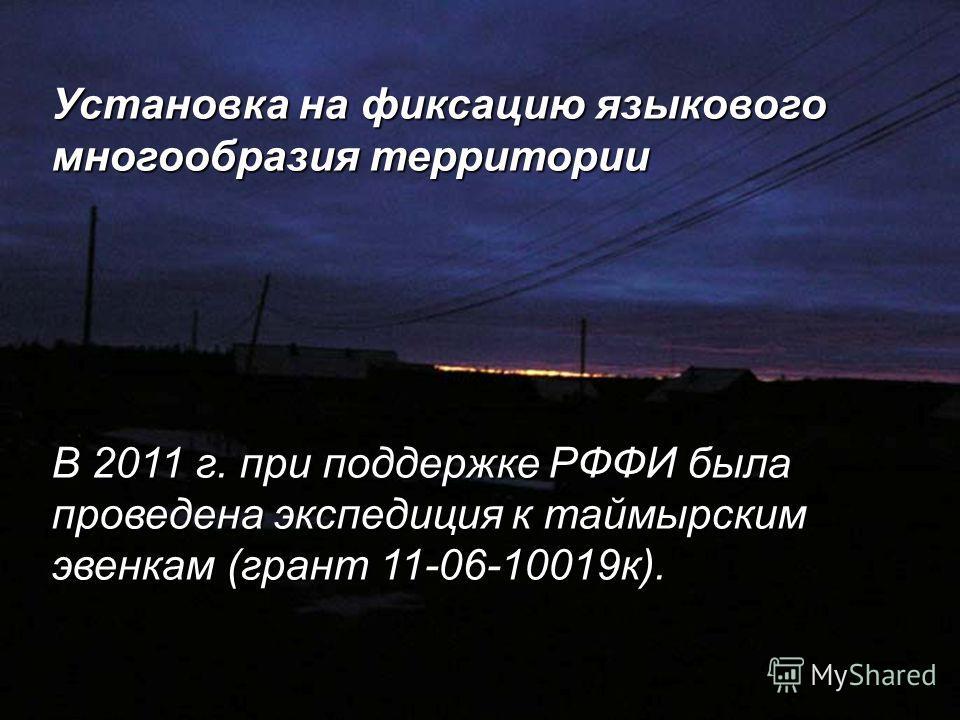 Установка на фиксацию языкового многообразия территории В 2011 г. при поддержке РФФИ была проведена экспедиция к таймырским эвенкам (грант 11-06-10019 к).