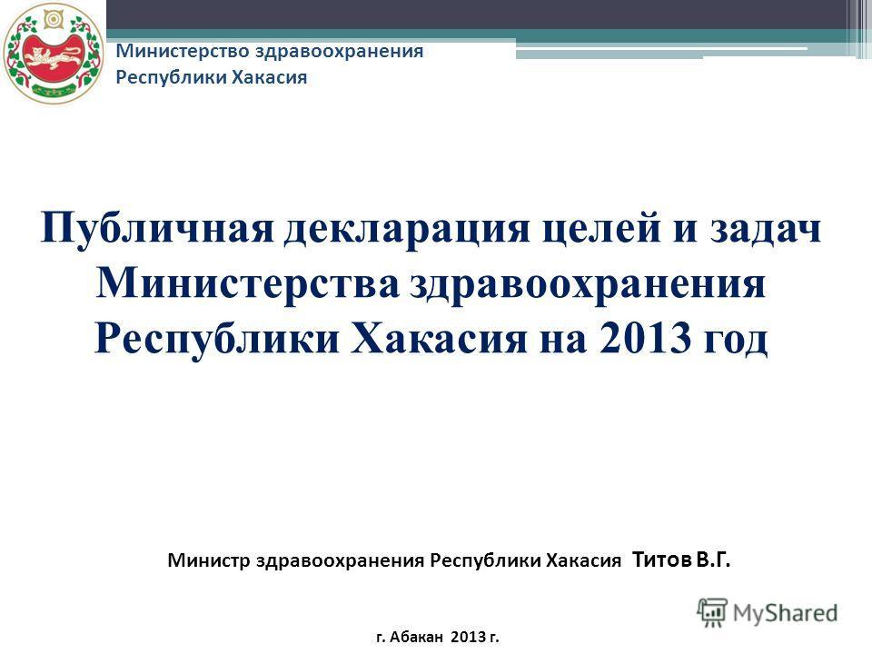Публичная декларация целей и задач Министерства здравоохранения Республики Хакасия на 2013 год Министр здравоохранения Республики Хакасия Титов В.Г. г. Абакан 2013 г. Министерство здравоохранения Республики Хакасия