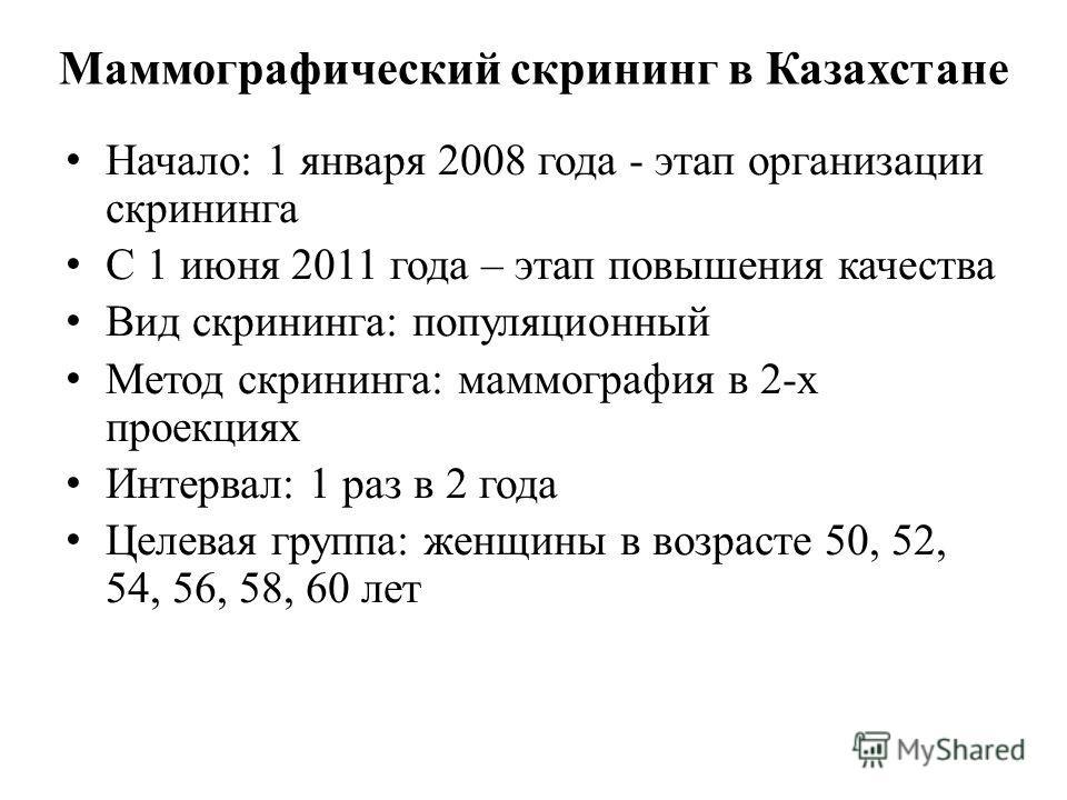 Маммографический скрининг в Казахстане Начало: 1 января 2008 года - этап организации скрининга С 1 июня 2011 года – этап повышения качества Вид скрининга: популяционный Метод скрининга: маммография в 2-х проекциях Интервал: 1 раз в 2 года Целевая гру