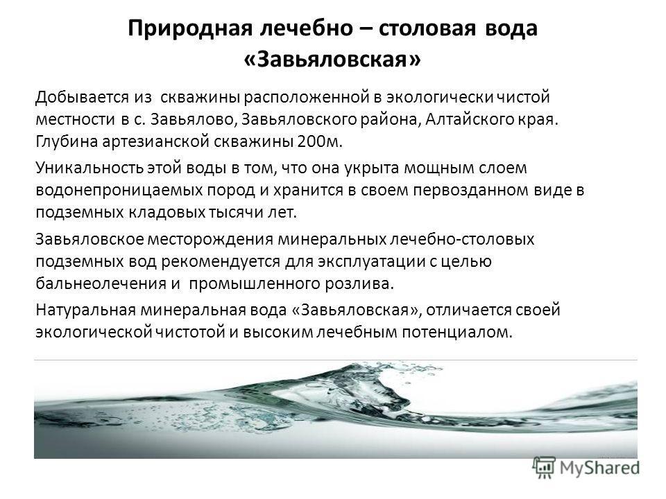 Природная лечебно – столовая вода «Завьяловская» Добывается из скважины расположенной в экологически чистой местности в с. Завьялово, Завьяловского района, Алтайского края. Глубина артезианской скважины 200 м. Уникальность этой воды в том, что она ук