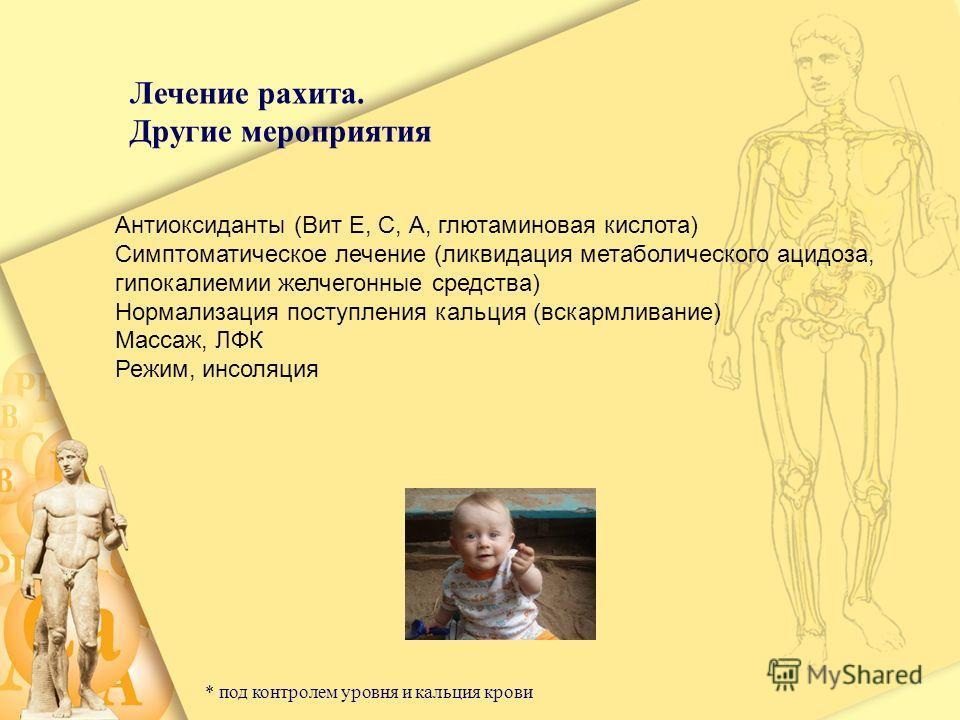 Лечение рахита. Другие мероприятия Антиоксиданты (Вит Е, С, А, глютаминовая кислота) Симптоматическое лечение (ликвидация метаболического ацидоза, гипокалиемии желчегонные средства) Нормализация поступления кальция (вскармливание) Массаж, ЛФК Режим,