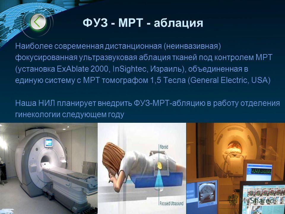 LOGO www.themegallery.com ФУЗ - МРТ - аблация Наиболее современная дистанционная (неинвазивная) фокусированная ультразвуковая аблация тканей под контролем МРТ (установка ExAblate 2000, InSightec, Израиль), объединенная в единую систему с МРТ томограф