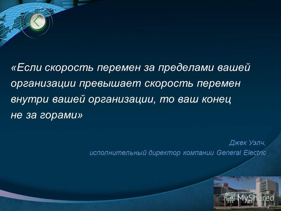 LOGO www.themegallery.com «Если скорость перемен за пределами вашей организации превышает скорость перемен внутри вашей организации, то ваш конец не за горами» Джек Уэлч, исполнительный директор компании General Electric