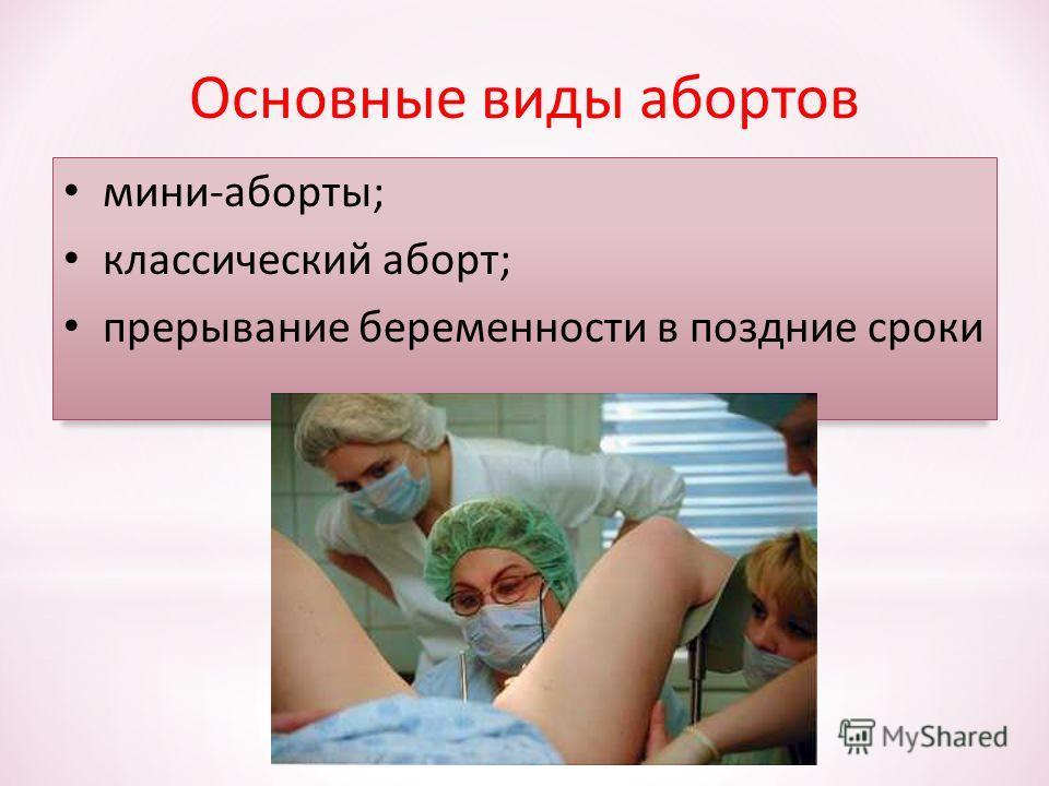 Основные виды абортов мини-аборты; классический аборт; прерывание беременности в поздние сроки