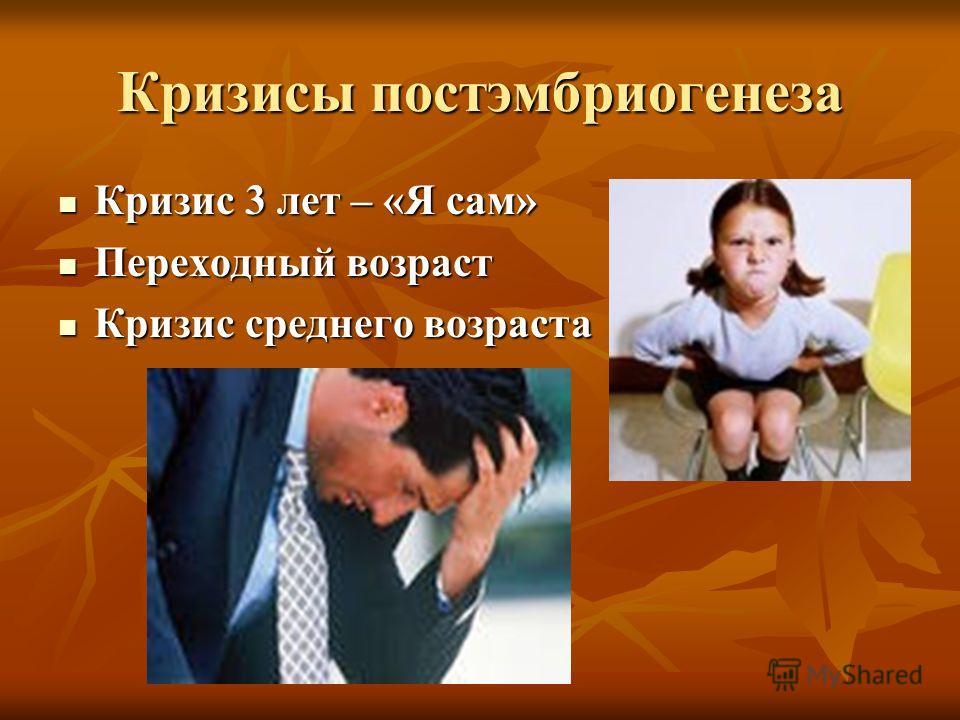 Кризисы постэмбриогенеза Кризис 3 лет – «Я сам» Кризис 3 лет – «Я сам» Переходный возраст Переходный возраст Кризис среднего возраста Кризис среднего возраста
