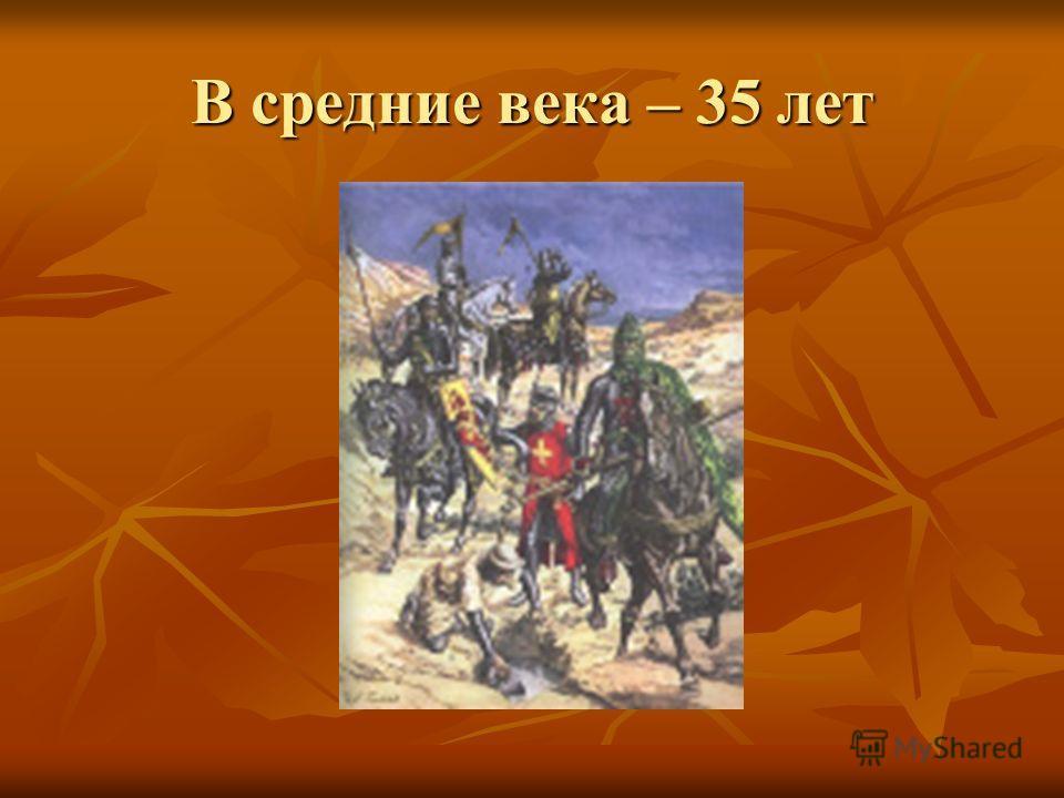 В средние века – 35 лет