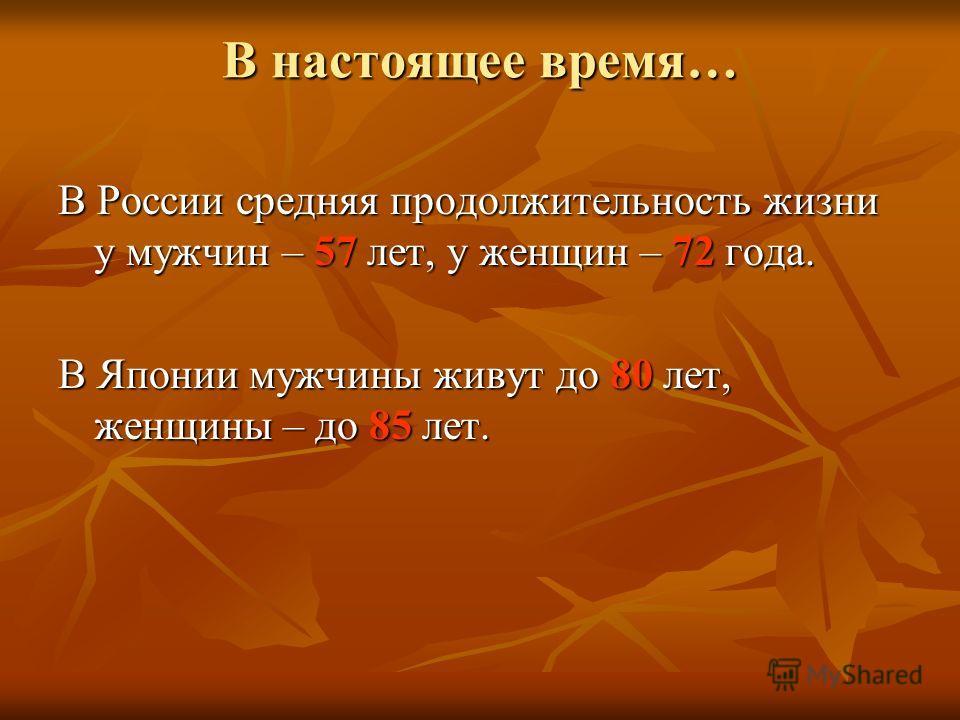 В настоящее время… В России средняя продолжительность жизни у мужчин – 57 лет, у женщин – 72 года. В Японии мужчины живут до 80 лет, женщины – до 85 лет.