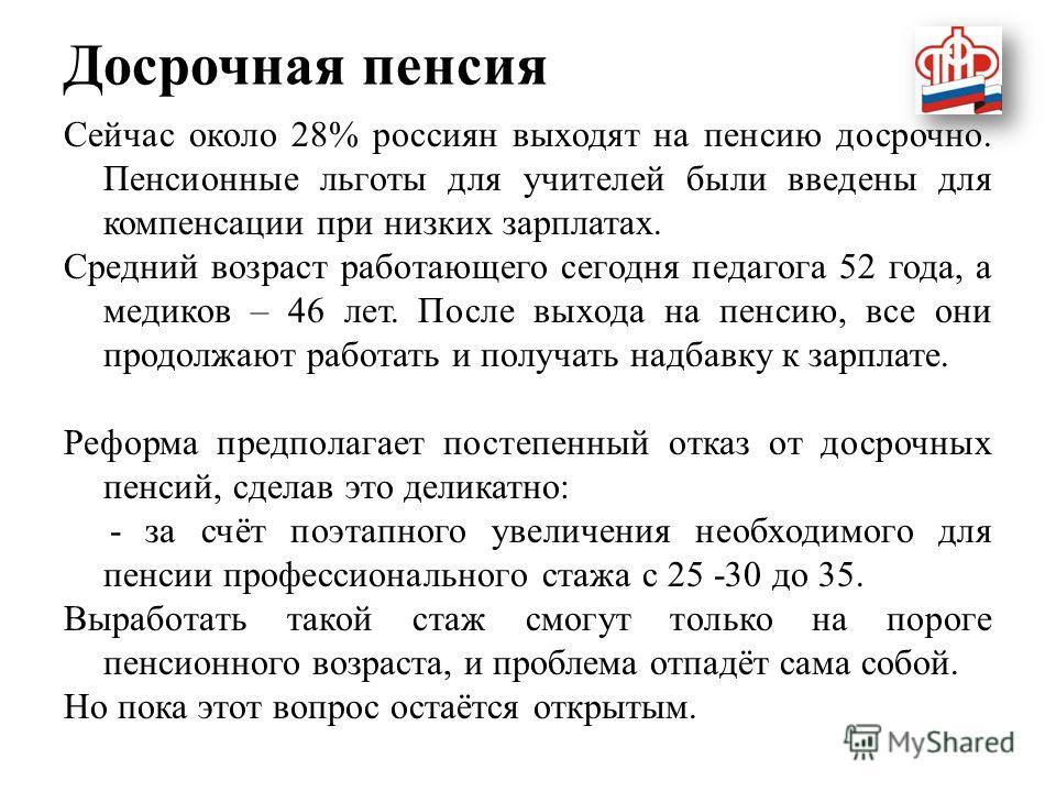 Досрочная пенсия Сейчас около 28% россиян выходят на пенсию досрочно. Пенсионные льготы для учителей были введены для компенсации при низких зарплатах. Средний возраст работающего сегодня педагога 52 года, а медиков – 46 лет. После выхода на пенсию,