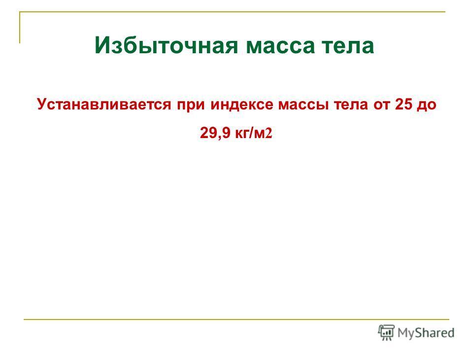 Избыточная масса тела Устанавливается при индексе массы тела от 25 до 29,9 кг/м 2