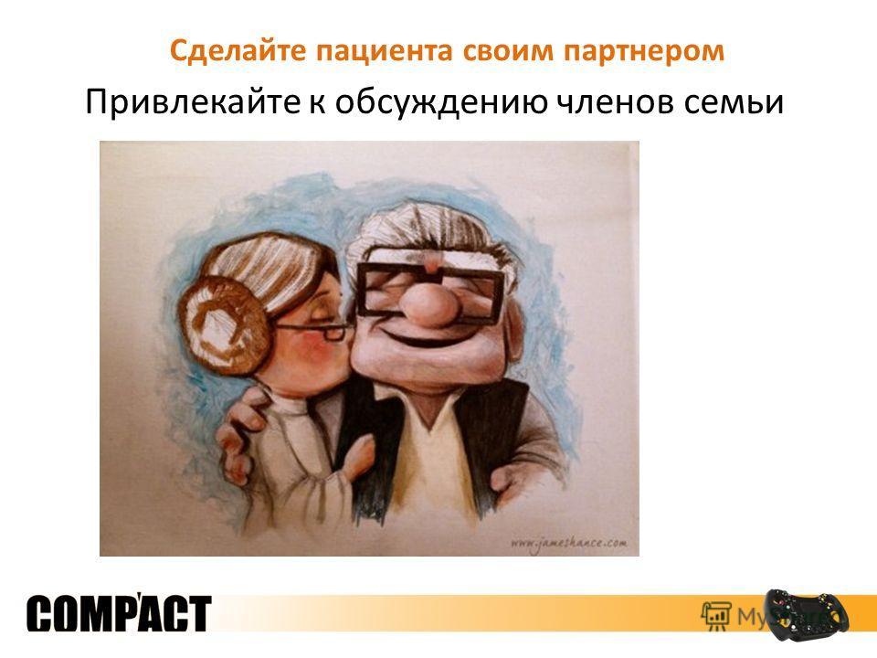 Сделайте пациента своим партнером Привлекайте к обсуждению членов семьи