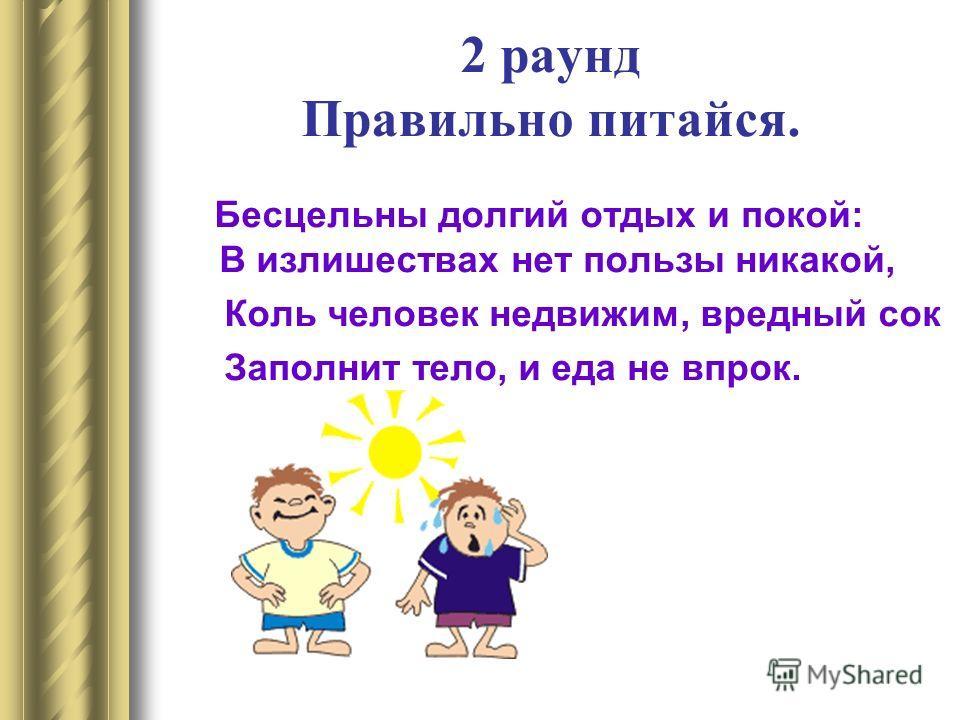 2 раунд Правильно питайся. Бесцельны долгий отдых и покой: В излишествах нет пользы никакой, Коль человек недвижим, вредный сок Заполнит тело, и еда не впрок.