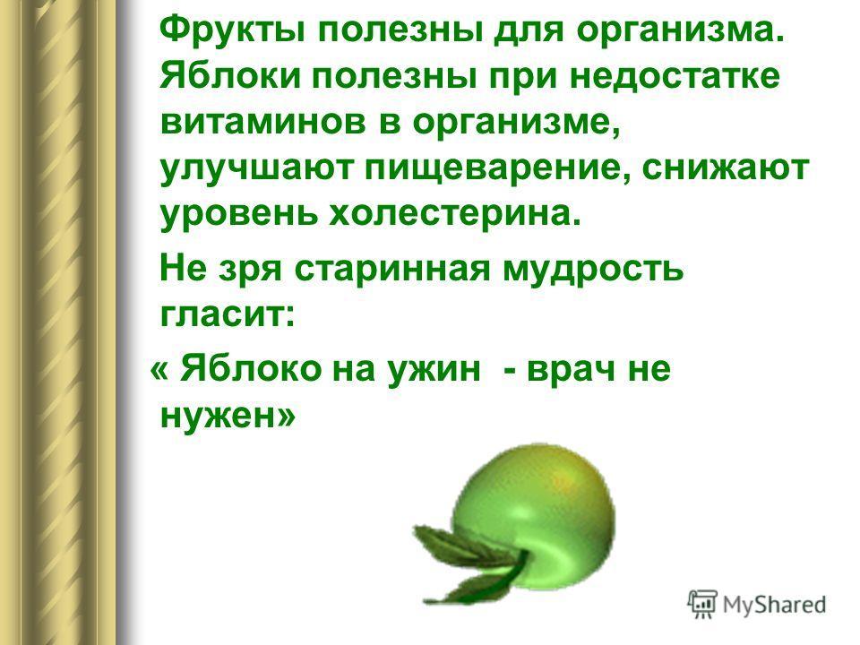 Фрукты полезны для организма. Яблоки полезны при недостатке витаминов в организме, улучшают пищеварение, снижают уровень холестерина. Не зря старинная мудрость гласит: « Яблоко на ужин - врач не нужен»