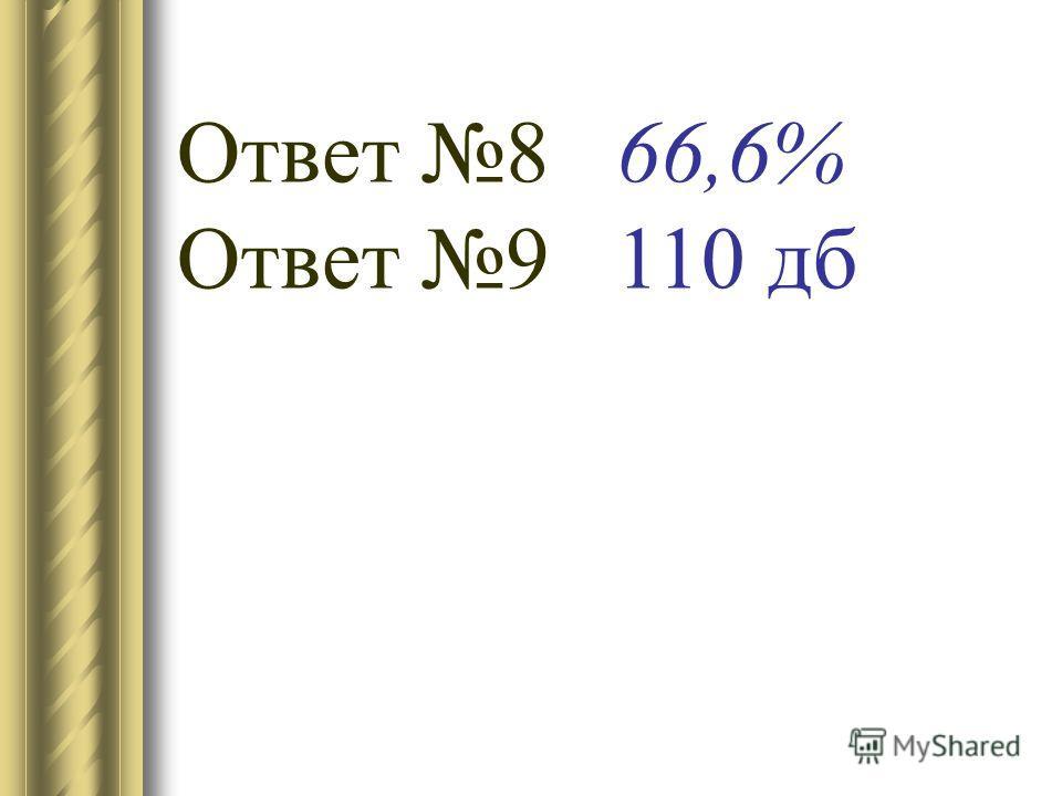 Ответ 8 66,6% Ответ 9 110 дб