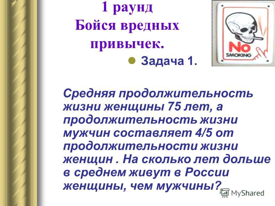 1 раунд Бойся вредных привычек. Задача 1. Средняя продолжительность жизни женщины 75 лет, а продолжительность жизни мужчин составляет 4/5 от продолжительности жизни женщин. На сколько лет дольше в среднем живут в России женщины, чем мужчины?