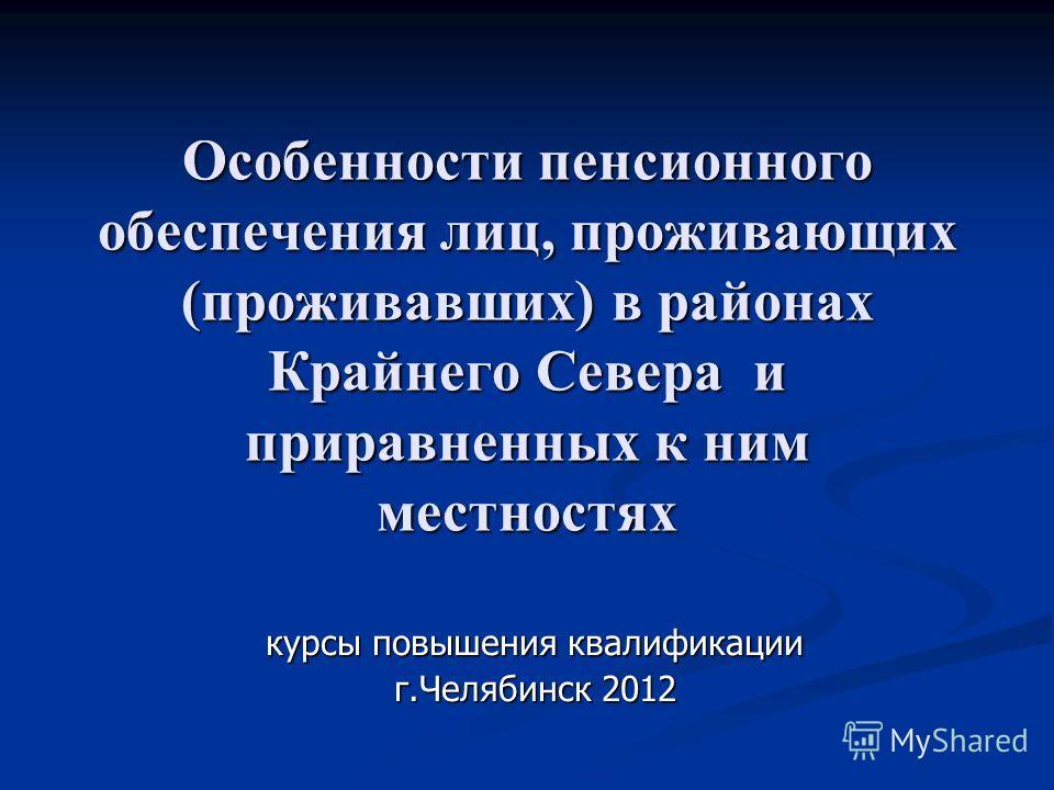 Особенности пенсионного обеспечения лиц, проживающих (проживавших) в районах Крайнего Севера и приравненных к ним местностях курсы повышения квалификации г.Челябинск 2012