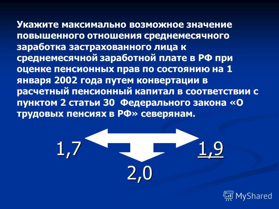 Укажите максимально возможное значение повышенного отношения среднемесячного заработка застрахованного лица к среднемесячной заработной плате в РФ при оценке пенсионных прав по состоянию на 1 января 2002 года путем конвертации в расчетный пенсионный
