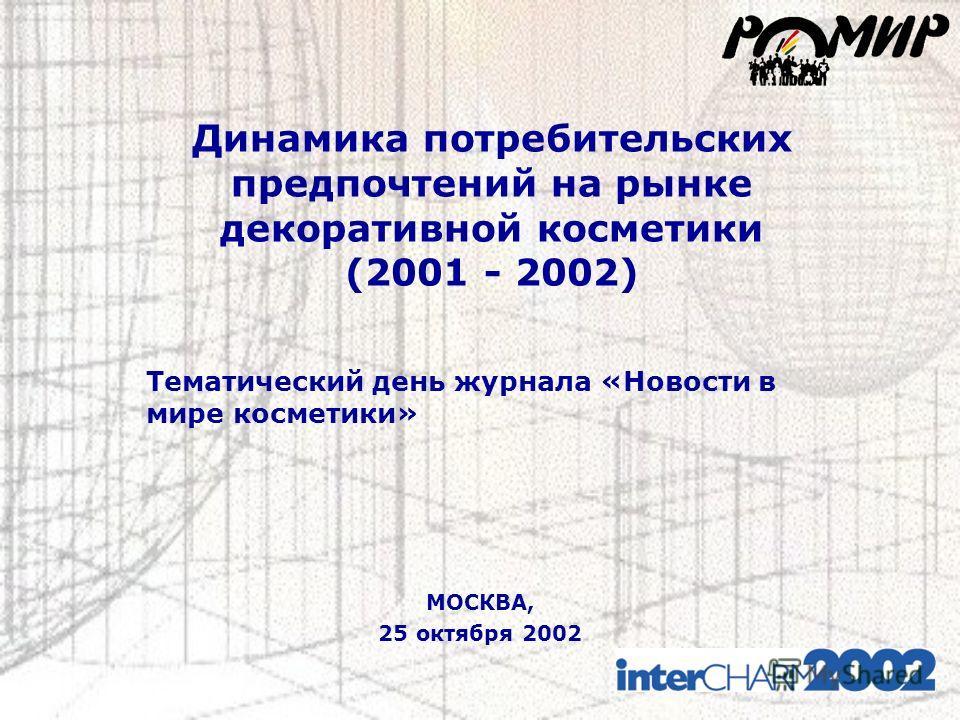 Динамика потребительских предпочтений на рынке декоративной косметики (2001 - 2002) МОСКВА, 25 октября 2002 Тематический день журнала «Новости в мире косметики»