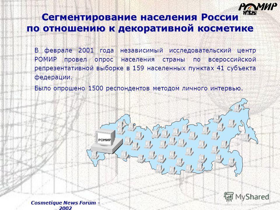 Cosmetique News Forum - 2002 Сегментирование населения России по отношению к декоративной косметике В феврале 2001 года независимый исследовательский центр РОМИР провел опрос населения страны по всероссийской репрезентативной выборке в 159 населенных