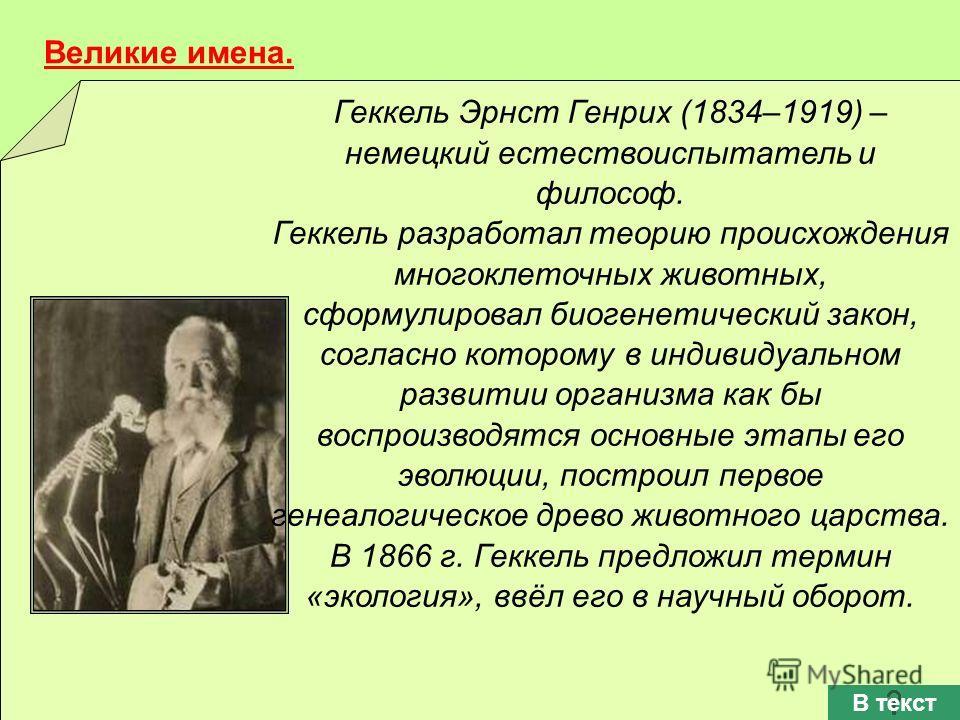 Геккель Эрнст Генрих (1834–1919) – немецкий естествоиспытатель и философ. Геккель разработал теорию происхождения многоклеточных животных, сформулировал биогенетический закон, согласно которому в индивидуальном развитии организма как бы воспроизводят