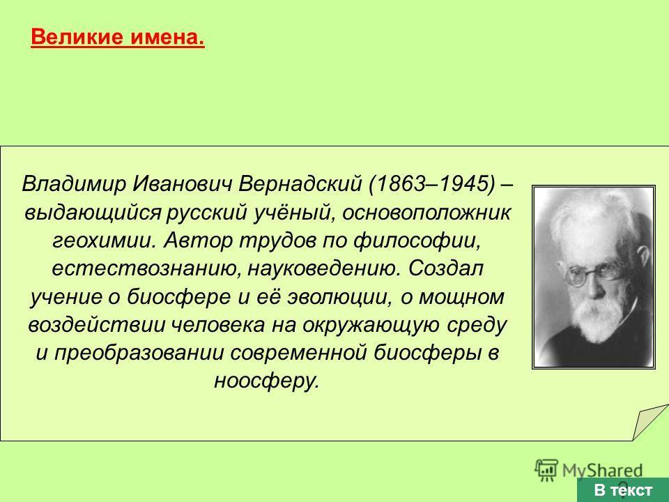 Владимир Иванович Вернадский (1863–1945) – выдающийся русский учёный, основоположник геохимии. Автор трудов по философии, естествознанию, науковедению. Создал учение о биосфере и её эволюции, о мощном воздействии человека на окружающую среду и преобр