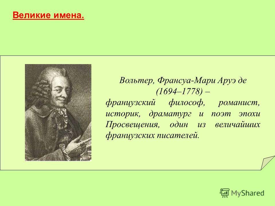 Вольтер, Франсуа-Мари Аруэ де (1694–1778) – французский философ, романист, историк, драматург и поэт эпохи Просвещения, один из величайших французских писателей. Великие имена.