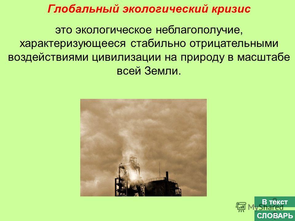 Глобальный экологический кризис это экологическое неблагополучие, характеризующееся стабильно отрицательными воздействиями цивилизации на природу в масштабе всей Земли. СЛОВАРЬ В текст