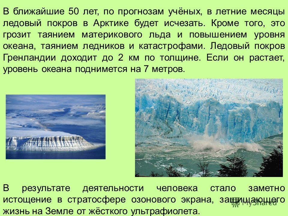 В ближайшие 50 лет, по прогнозам учёных, в летние месяцы ледовый покров в Арктике будет исчезать. Кроме того, это грозит таянием материкового льда и повышением уровня океана, таянием ледников и катастрофами. Ледовый покров Гренландии доходит до 2 км