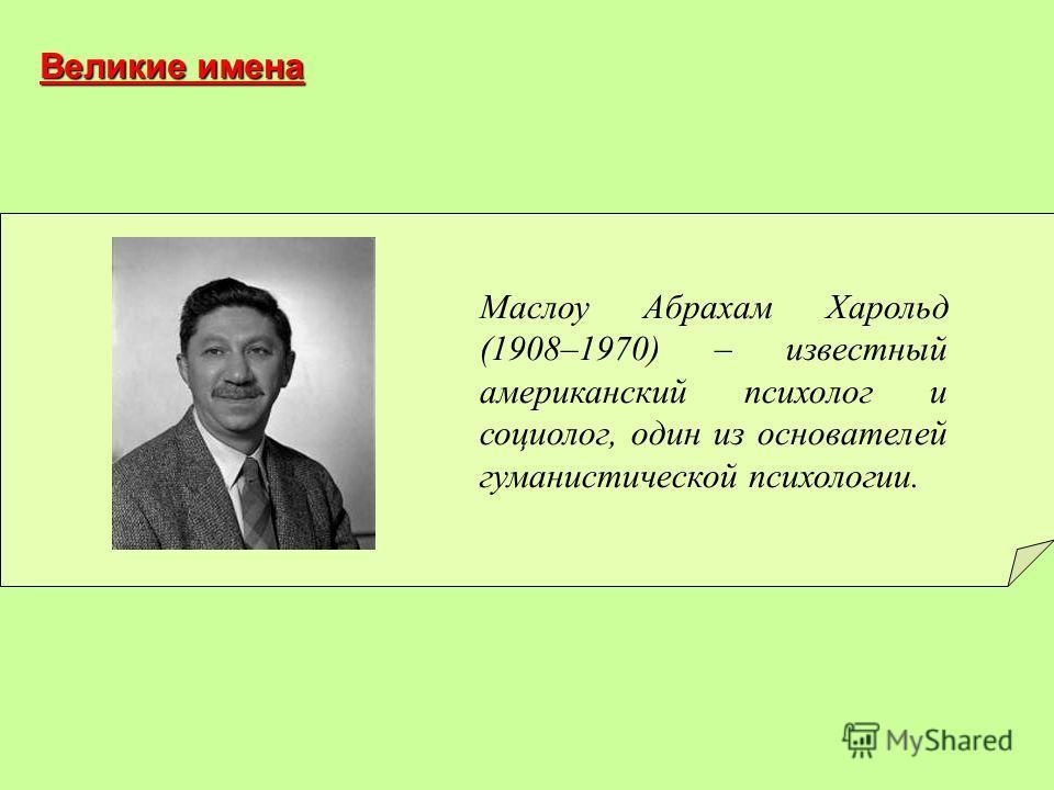 Маслоу Абрахам Харольд (1908–1970) – известный американский психолог и социолог, один из основателей гуманистической психологии. Великие имена