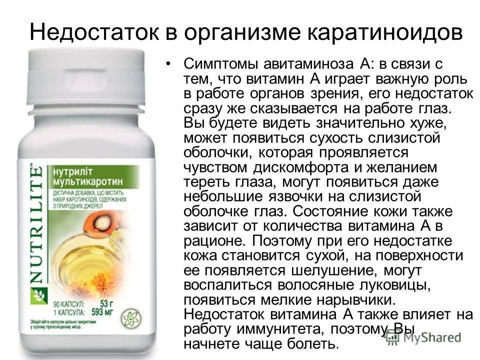 Недостаток в организме каратиноидов Симптомы авитаминоза А: в связи с тем, что витамин А играет важную роль в работе органов зрения, его недостаток сразу же сказывается на работе глаз. Вы будете видеть значительно хуже, может появиться сухость слизис