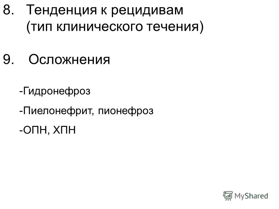 8. Тенденция к рецидивам (тип клинического течения) 9. Осложнения -Гидронефроз -Пиелонефрит, пионефроз -ОПН, ХПН