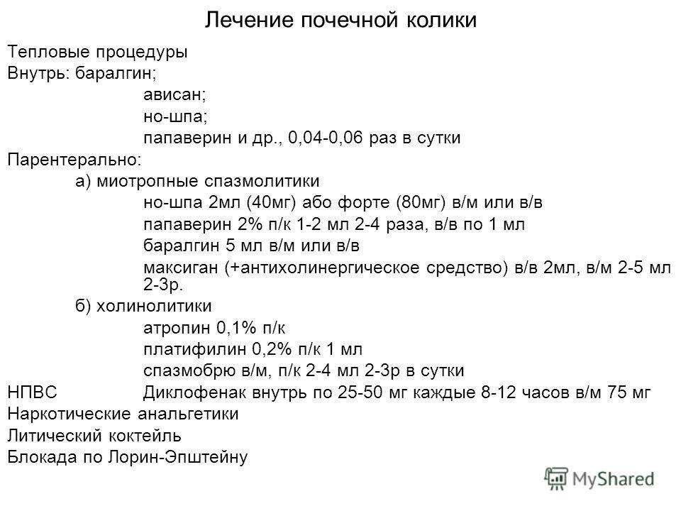 Лечение почечной колики Тепловые процедуры Внутрь:баралгин; ависан; но-шпа; папаверин и др., 0,04-0,06 раз в сутки Парентерально: а) миотропные спазмолитики но-шпа 2 мл (40 мг) або форте (80 мг) в/м или в/в папаверин 2% п/к 1-2 мл 2-4 раза, в/в по 1