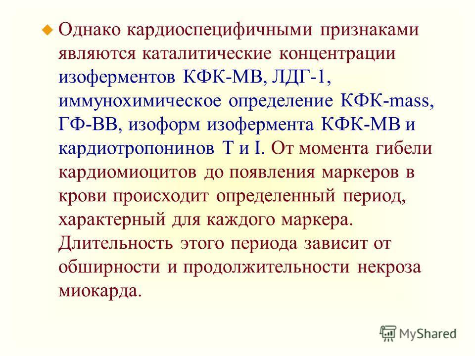 u Однако кардиоспецифичными признаками являются каталитические концентрации изоферментов КФК-МВ, ЛДГ-1, иммунохимическое определение КФК-mass, ГФ-ВВ, изоформ изофермента КФК-МВ и кардиотропонинов T и I. От момента гибели кардиомиоцитов до появления м
