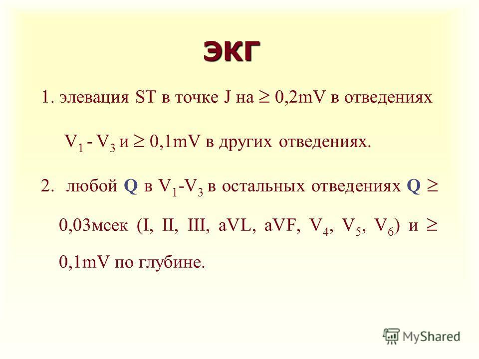ЭКГ 1. элевация ST в точке J на 0,2mV в отведениях V 1 - V 3 и 0,1mV в других отведениях. 2. любой Q в V 1 -V 3 в остальных отведениях Q 0,03 мсек (I, II, III, aVL, aVF, V 4, V 5, V 6 ) и 0,1mV по глубине.