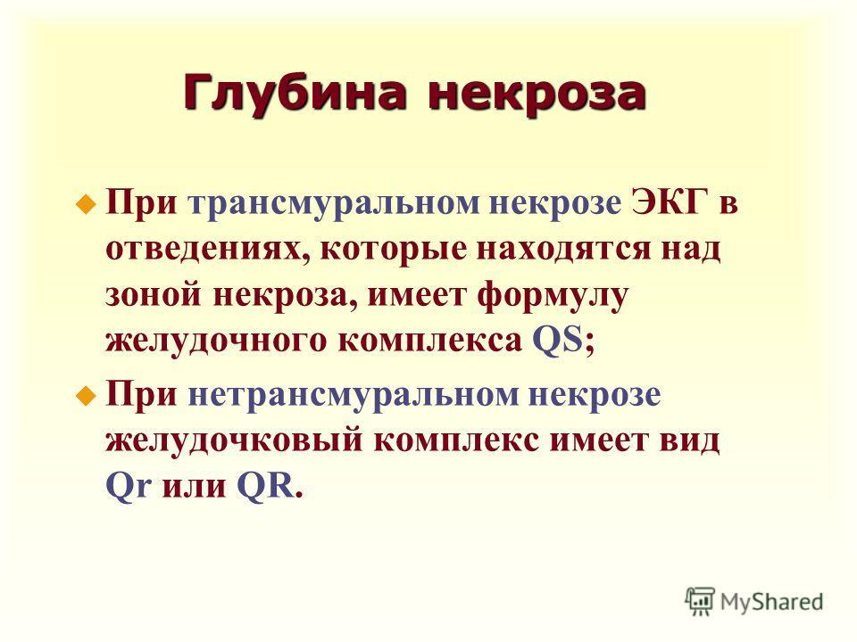 Глубина некроза u При трансмуральном некрозе ЭКГ в отведениях, которые находятся над зоной некроза, имеет формулу желудочного комплекса QS; u При нетрансмуральном некрозе желудочковый комплекс имеет вид Qr или QR.