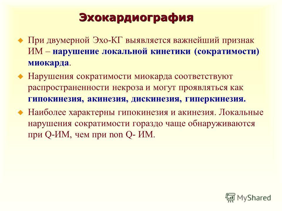 Эхокардиография u При двумерной Эхо-КГ выявляется важнейший признак ИМ – нарушение локальной кинетики (сократимости) миокарда. u Нарушения сократимости миокарда соответствуют распространенности некроза и могут проявляться как гипокинезия, акинезия, д