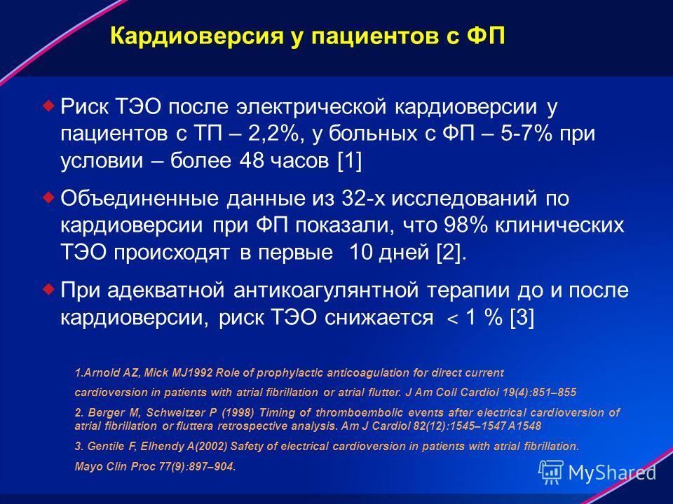 Кардиоверсия у пациентов с ФП Риск ТЭО после электрической кардиоверсии у пациентов с ТП – 2,2%, у больных с ФП – 5-7% при условии – более 48 часов [1] Объединенные данные из 32-х исследований по кардиоверсии при ФП показали, что 98% клинических ТЭО